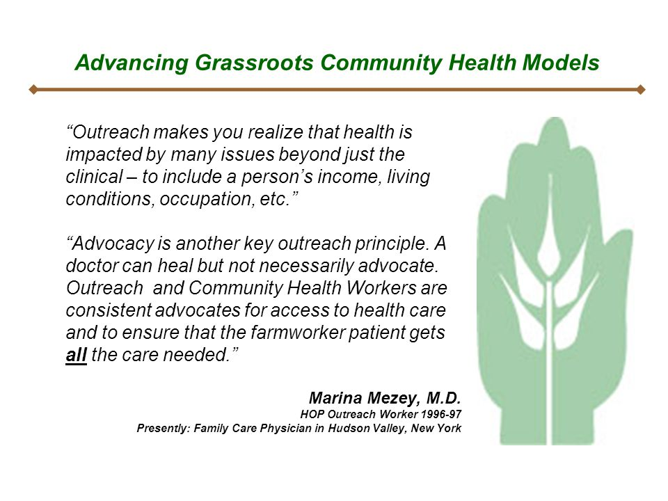Advancing Grassroots Community Health Models Outreach makes you realize that health is impacted by many issues beyond just the clinical – to include a person's income, living conditions, occupation, etc. Advocacy is another key outreach principle.