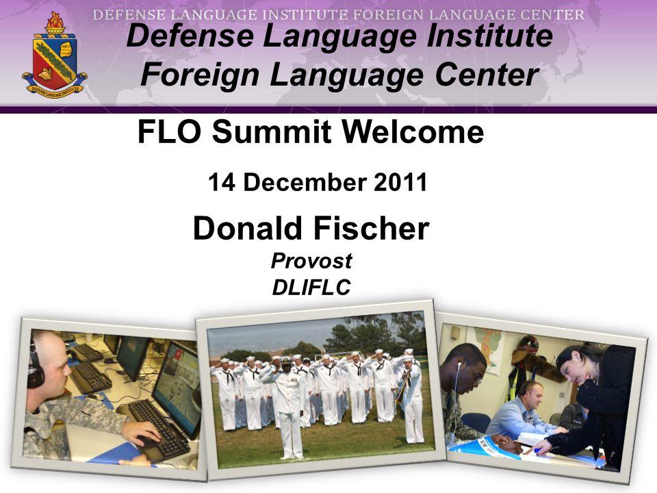 1 Defense Language Institute Foreign Language Center FLO Summit Welcome 14 December 2011 Donald Fischer Provost DLIFLC