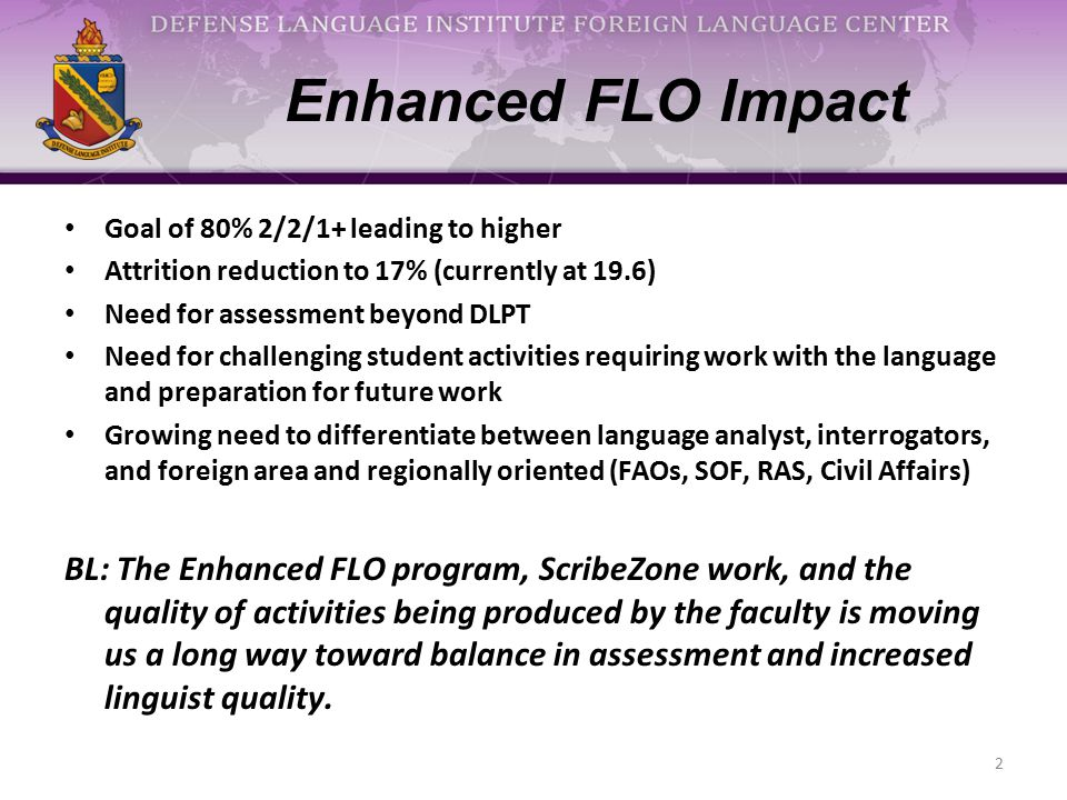 Enhanced FLO Impact Goal of 80% 2/2/1+ leading to higher Attrition reduction to 17% (currently at 19.6) Need for assessment beyond DLPT Need for chall