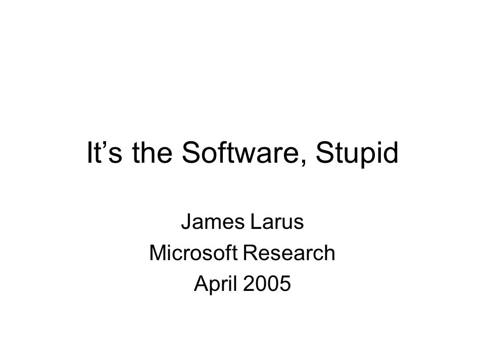 It's the Software, Stupid James Larus Microsoft Research April 2005