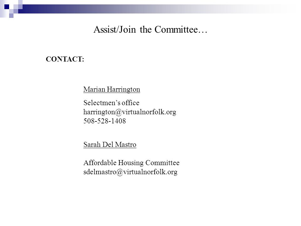 Assist/Join the Committee… CONTACT: Sarah Del Mastro Affordable Housing Committee sdelmastro@virtualnorfolk.org Marian Harrington Selectmen's office harrington@virtualnorfolk.org 508-528-1408