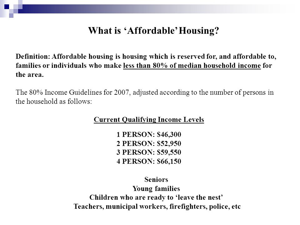 Definition: Affordable housing is housing which is reserved for, and affordable to, families or individuals who make less than 80% of median household income for the area.