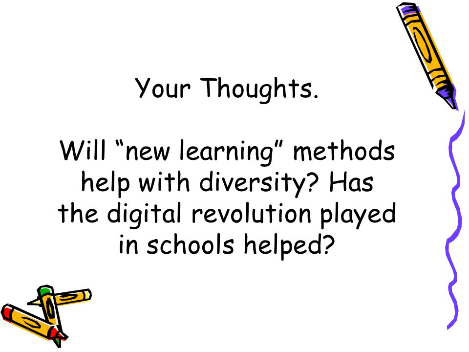 Your Thoughts. Will new learning methods help with diversity.