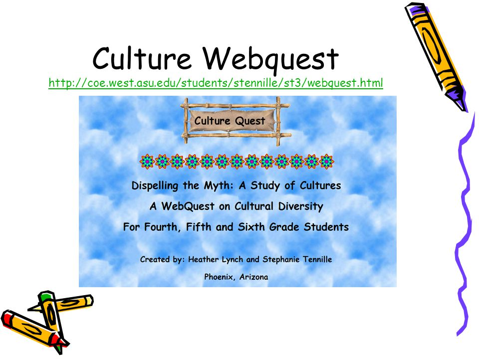 Culture Webquest http://coe.west.asu.edu/students/stennille/st3/webquest.html http://coe.west.asu.edu/students/stennille/st3/webquest.html