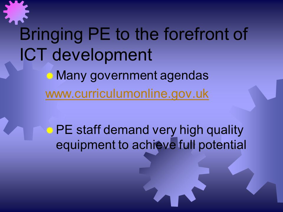 Bringing PE to the forefront of ICT development  Many government agendas www.curriculumonline.gov.uk  PE staff demand very high quality equipment to achieve full potential