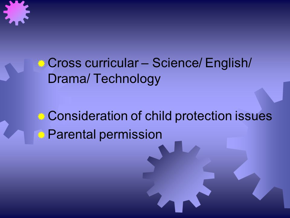  Cross curricular – Science/ English/ Drama/ Technology  Consideration of child protection issues  Parental permission