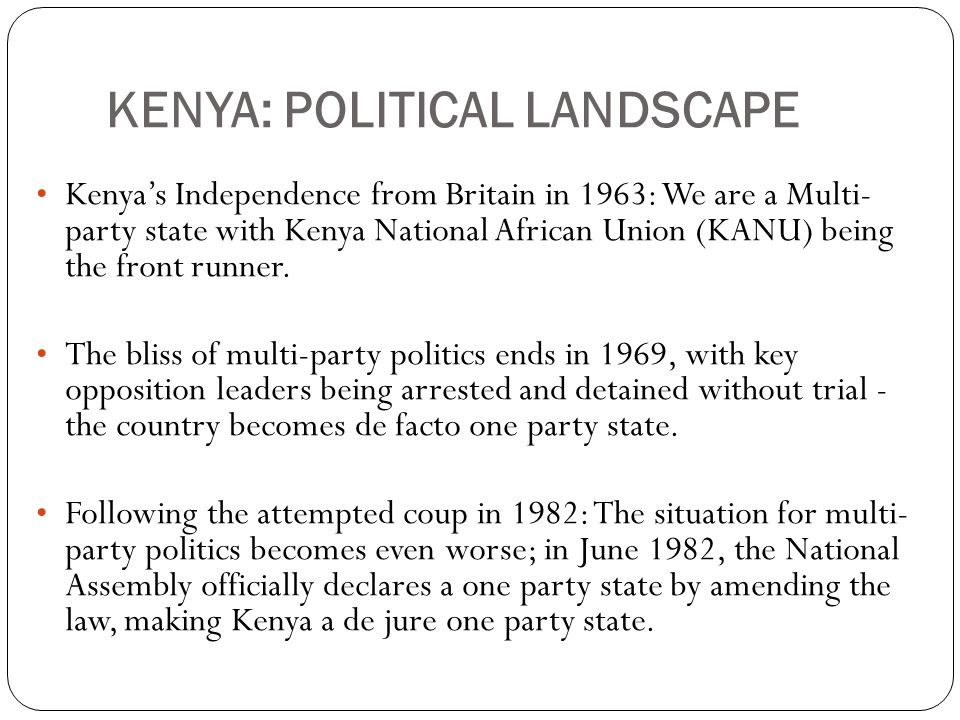 KENYA: POLITICAL LANDSCAPE Kenya's Independence from Britain in 1963: We are a Multi- party state with Kenya National African Union (KANU) being the front runner.