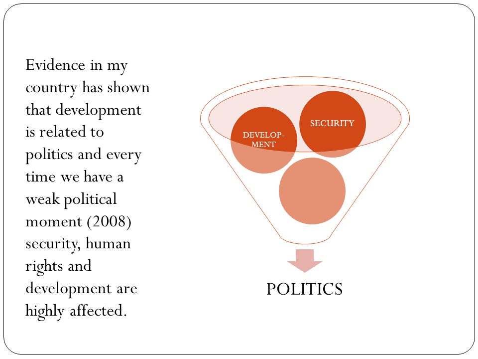 Evidence in my country has shown that development is related to politics and every time we have a weak political moment (2008) security, human rights and development are highly affected.