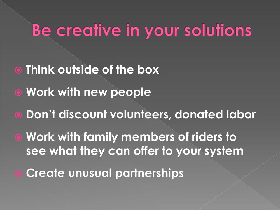  Think outside of the box  Work with new people  Don't discount volunteers, donated labor  Work with family members of riders to see what they can