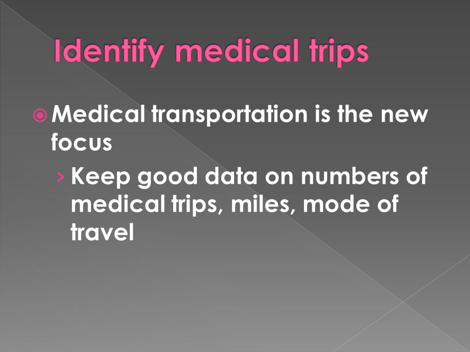  Medical transportation is the new focus › Keep good data on numbers of medical trips, miles, mode of travel