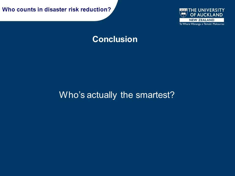 Conclusion Who counts in disaster risk reduction? Who's actually the smartest?