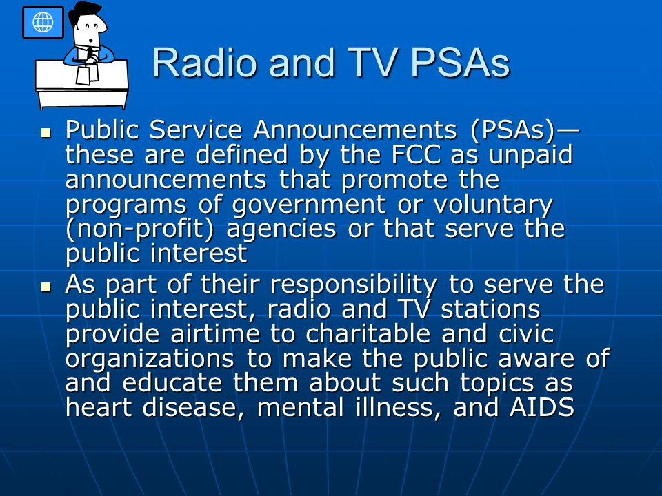 Radio and TV PSAs Public Service Announcements (PSAs)— these are defined by the FCC as unpaid announcements that promote the programs of government or