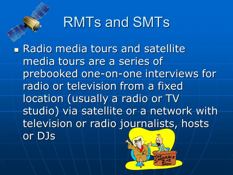 RMTs and SMTs Radio media tours and satellite media tours are a series of prebooked one-on-one interviews for radio or television from a fixed locatio