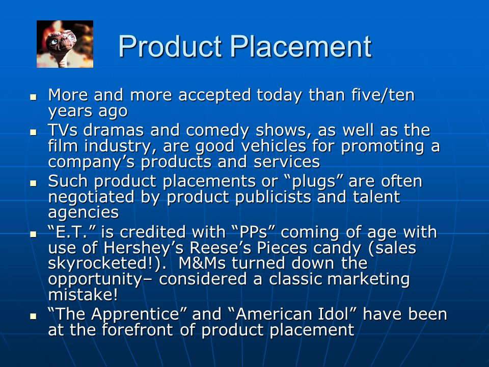 Product Placement More and more accepted today than five/ten years ago More and more accepted today than five/ten years ago TVs dramas and comedy show