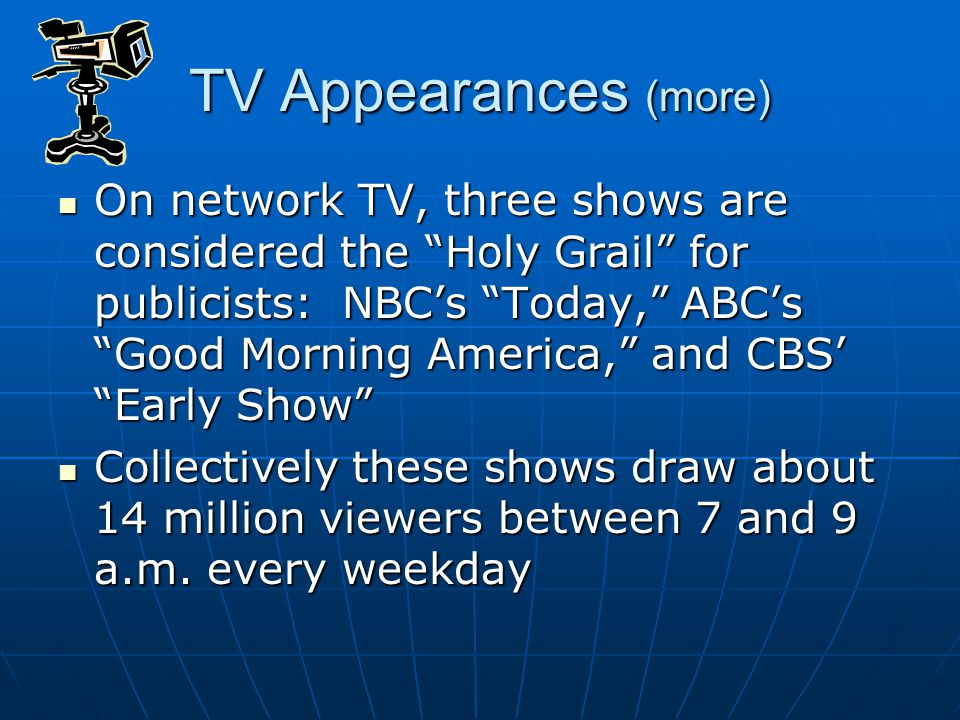 "TV Appearances (more) On network TV, three shows are considered the ""Holy Grail"" for publicists: NBC's ""Today,"" ABC's ""Good Morning America,"" and CBS'"