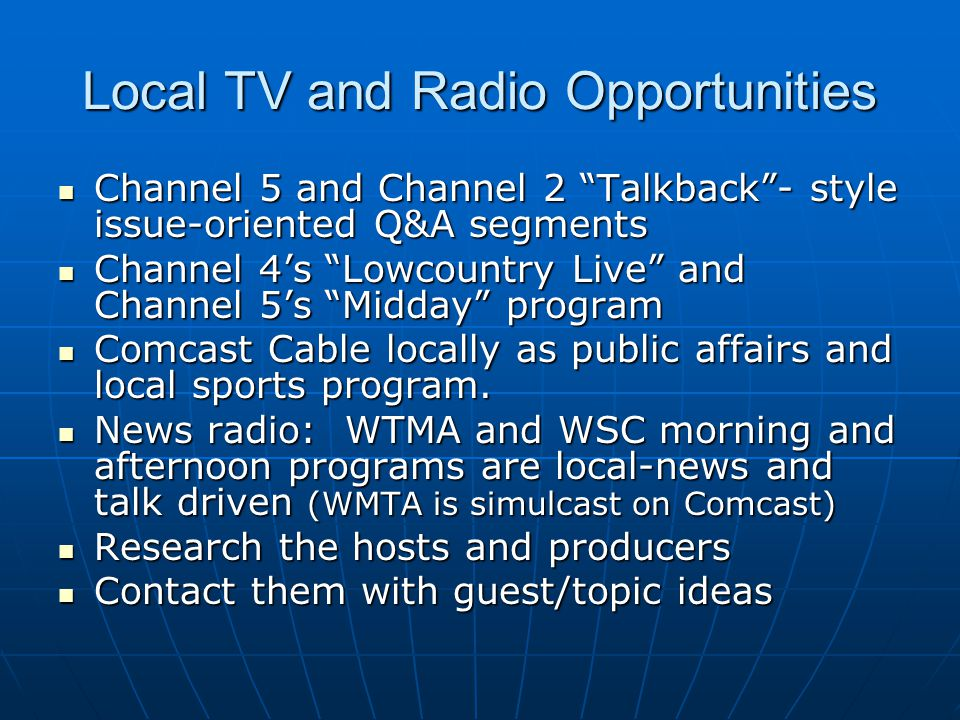 Radio Opportunities While TV has VNRs, radio has ANRs (audio news releases) While TV has VNRs, radio has ANRs (audio news releases) Are also prepared based on time– 30 seconds, 60 seconds for example– as opposed to columns inches or words for print Are also prepared based on time– 30 seconds, 60 seconds for example– as opposed to columns inches or words for print In radio releases, a more conversational style is used, and the emphasis is on strong, short sentences In radio releases, a more conversational style is used, and the emphasis is on strong, short sentences This allows the announcer to breathe between thoughts and the listener to more easily follow what is being said This allows the announcer to breathe between thoughts and the listener to more easily follow what is being said