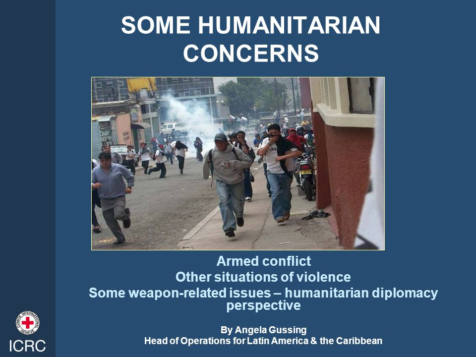 SOME HUMANITARIAN CONCERNS Armed conflict Other situations of violence Some weapon-related issues – humanitarian diplomacy perspective By Angela Gussing Head of Operations for Latin America & the Caribbean