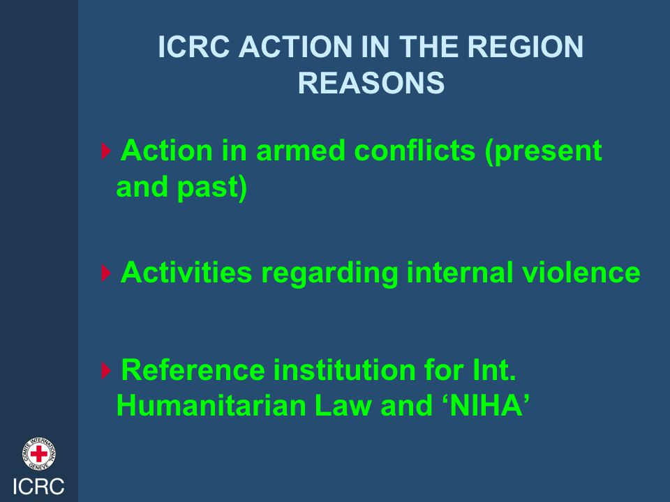 ICRC ACTION IN THE REGION REASONS  Action in armed conflicts (present and past)  Activities regarding internal violence  Reference institution for Int.