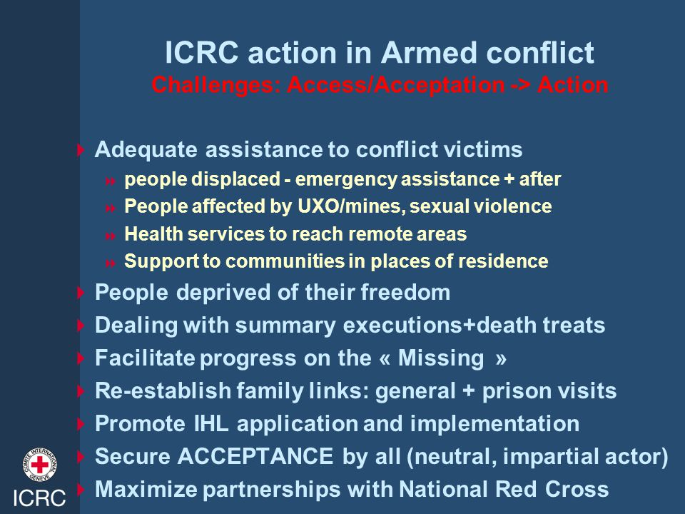 ICRC action in Armed conflict Challenges: Access/Acceptation -> Action  Adequate assistance to conflict victims  people displaced - emergency assistance + after  People affected by UXO/mines, sexual violence  Health services to reach remote areas  Support to communities in places of residence  People deprived of their freedom  Dealing with summary executions+death treats  Facilitate progress on the « Missing »  Re-establish family links: general + prison visits  Promote IHL application and implementation  Secure ACCEPTANCE by all (neutral, impartial actor)  Maximize partnerships with National Red Cross