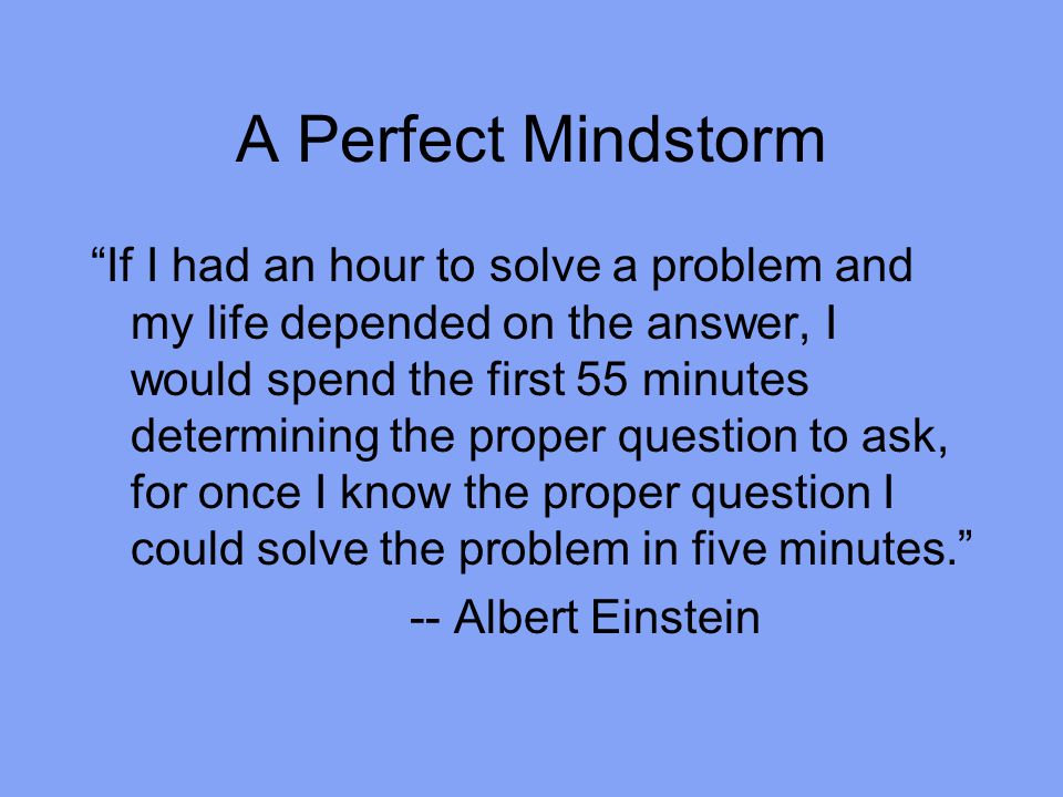 A Perfect Mindstorm If I had an hour to solve a problem and my life depended on the answer, I would spend the first 55 minutes determining the proper question to ask, for once I know the proper question I could solve the problem in five minutes. -- Albert Einstein