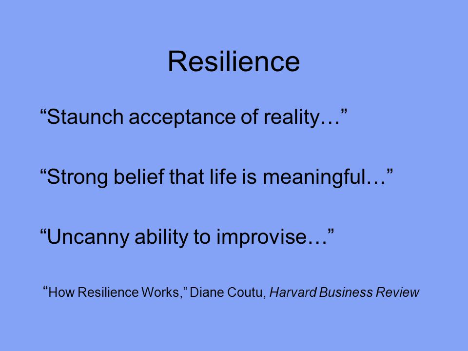 Resilience Staunch acceptance of reality… Strong belief that life is meaningful… Uncanny ability to improvise… How Resilience Works, Diane Coutu, Harvard Business Review