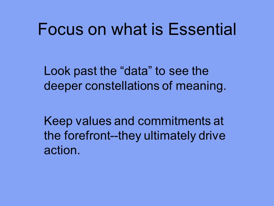 Focus on what is Essential Look past the data to see the deeper constellations of meaning.