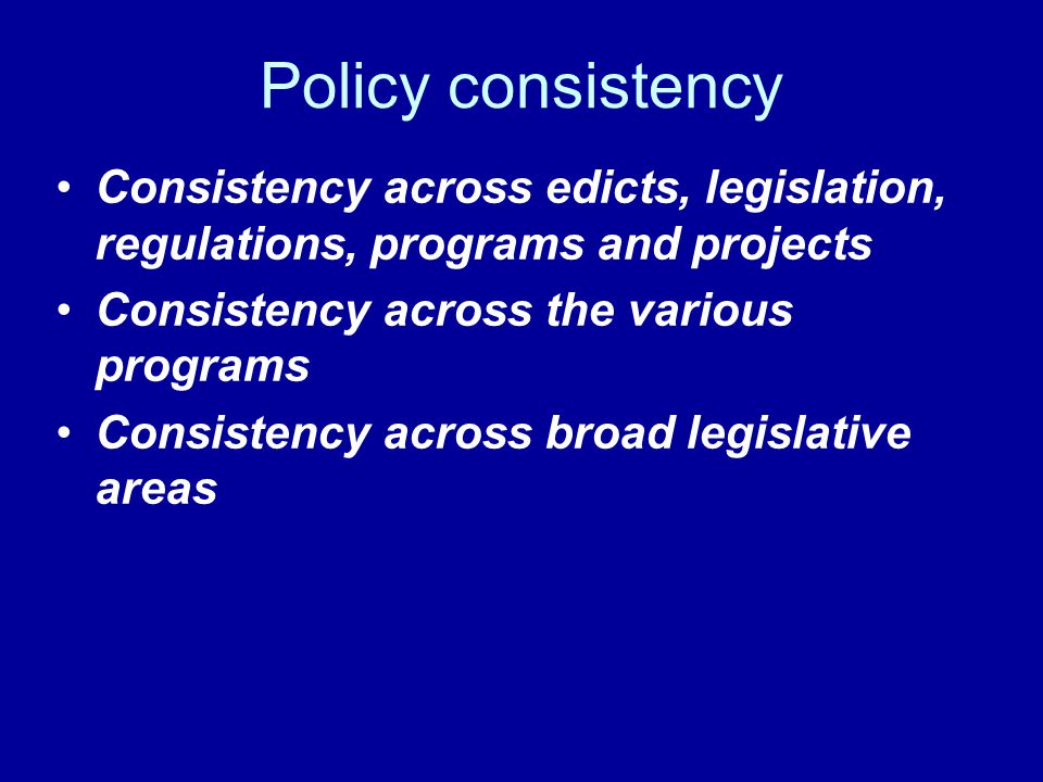 Policy consistency Consistency across edicts, legislation, regulations, programs and projects Consistency across the various programs Consistency across broad legislative areas