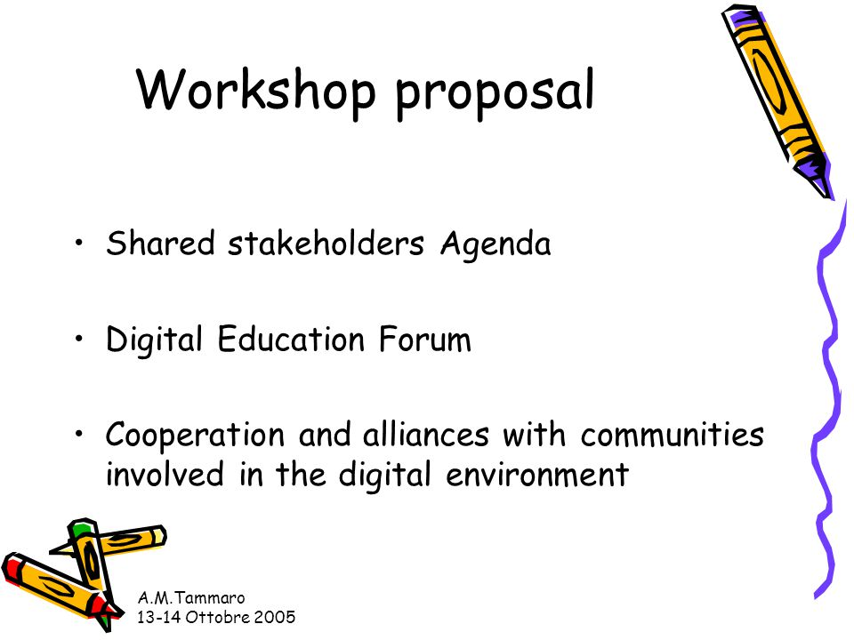 A.M.Tammaro 13-14 Ottobre 2005 Workshop proposal Shared stakeholders Agenda Digital Education Forum Cooperation and alliances with communities involved in the digital environment