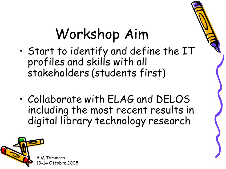 A.M.Tammaro 13-14 Ottobre 2005 Workshop Aim Start to identify and define the IT profiles and skills with all stakeholders (students first) Collaborate with ELAG and DELOS including the most recent results in digital library technology research
