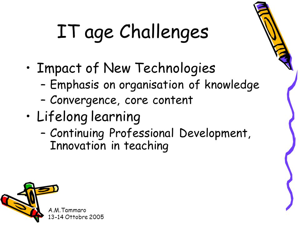 A.M.Tammaro 13-14 Ottobre 2005 IT age Challenges Impact of New Technologies –Emphasis on organisation of knowledge –Convergence, core content Lifelong learning –Continuing Professional Development, Innovation in teaching