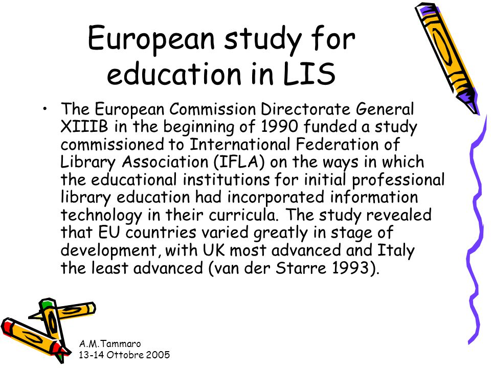 A.M.Tammaro 13-14 Ottobre 2005 European study for education in LIS The European Commission Directorate General XIIIB in the beginning of 1990 funded a study commissioned to International Federation of Library Association (IFLA) on the ways in which the educational institutions for initial professional library education had incorporated information technology in their curricula.