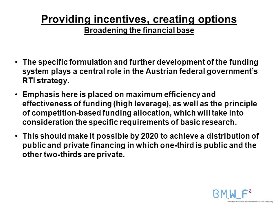 Providing incentives, creating options Broadening the financial base The specific formulation and further development of the funding system plays a central role in the Austrian federal government's RTI strategy.