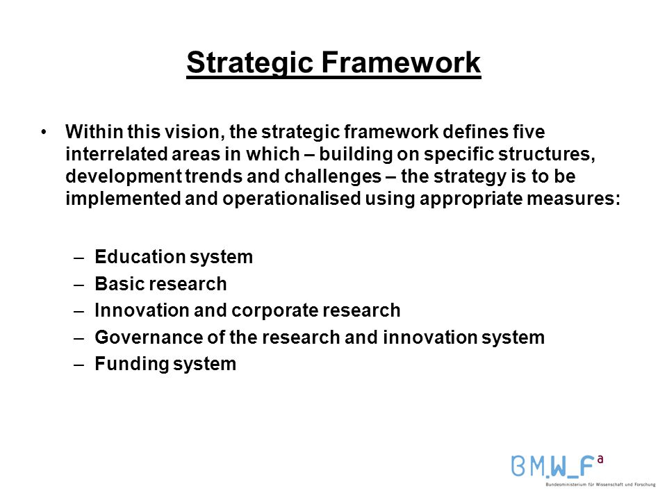 Strategic Framework Within this vision, the strategic framework defines five interrelated areas in which – building on specific structures, development trends and challenges – the strategy is to be implemented and operationalised using appropriate measures: –Education system –Basic research –Innovation and corporate research –Governance of the research and innovation system –Funding system