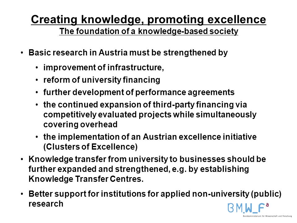 Creating knowledge, promoting excellence The foundation of a knowledge-based society Basic research in Austria must be strengthened by improvement of infrastructure, reform of university financing further development of performance agreements the continued expansion of third-party financing via competitively evaluated projects while simultaneously covering overhead the implementation of an Austrian excellence initiative (Clusters of Excellence) Knowledge transfer from university to businesses should be further expanded and strengthened, e.g.