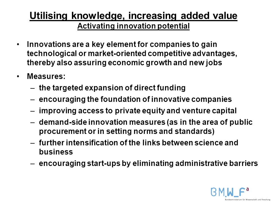 Utilising knowledge, increasing added value Activating innovation potential Innovations are a key element for companies to gain technological or market-oriented competitive advantages, thereby also assuring economic growth and new jobs Measures: –the targeted expansion of direct funding –encouraging the foundation of innovative companies –improving access to private equity and venture capital –demand-side innovation measures (as in the area of public procurement or in setting norms and standards) –further intensification of the links between science and business –encouraging start-ups by eliminating administrative barriers