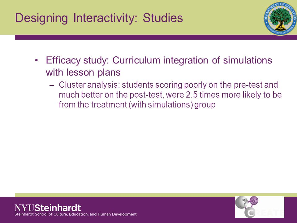 Designing Interactivity: Studies Efficacy study: Curriculum integration of simulations with lesson plans –Cluster analysis: students scoring poorly on the pre-test and much better on the post-test, were 2.5 times more likely to be from the treatment (with simulations) group