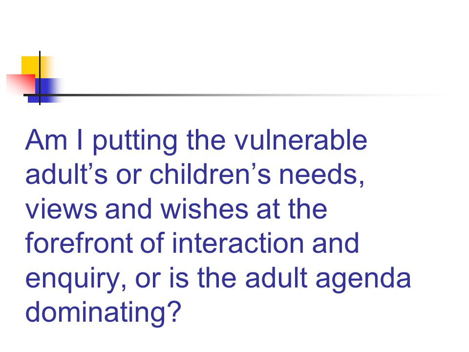 Am I putting the vulnerable adult's or children's needs, views and wishes at the forefront of interaction and enquiry, or is the adult agenda dominating