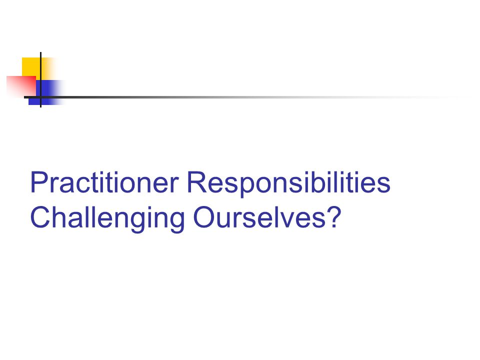 Practitioner Responsibilities Challenging Ourselves