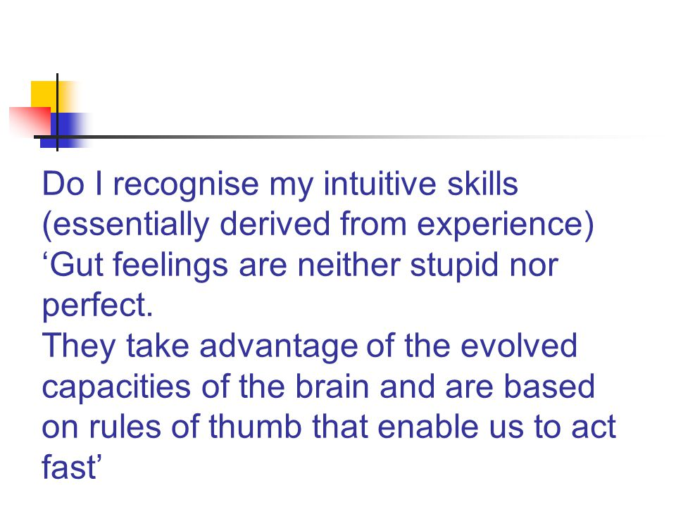 Do I recognise my intuitive skills (essentially derived from experience) 'Gut feelings are neither stupid nor perfect.