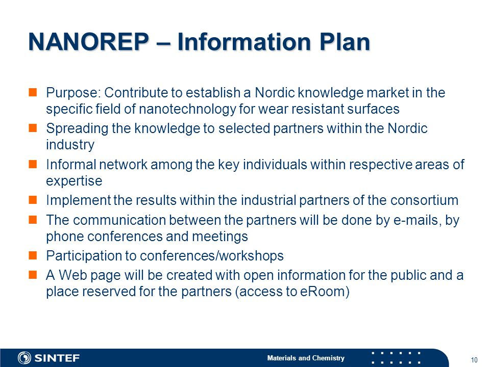 Materials and Chemistry 10 NANOREP – Information Plan Purpose: Contribute to establish a Nordic knowledge market in the specific field of nanotechnology for wear resistant surfaces Spreading the knowledge to selected partners within the Nordic industry Informal network among the key individuals within respective areas of expertise Implement the results within the industrial partners of the consortium The communication between the partners will be done by e-mails, by phone conferences and meetings Participation to conferences/workshops A Web page will be created with open information for the public and a place reserved for the partners (access to eRoom)