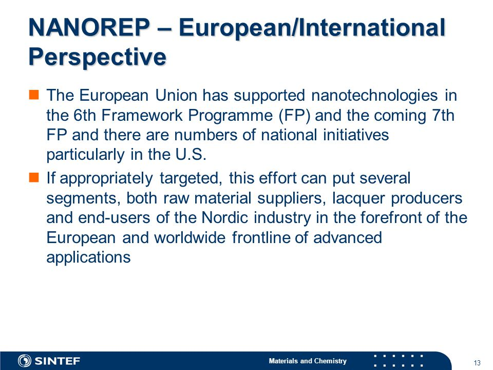 Materials and Chemistry 13 NANOREP – European/International Perspective The European Union has supported nanotechnologies in the 6th Framework Programme (FP) and the coming 7th FP and there are numbers of national initiatives particularly in the U.S.