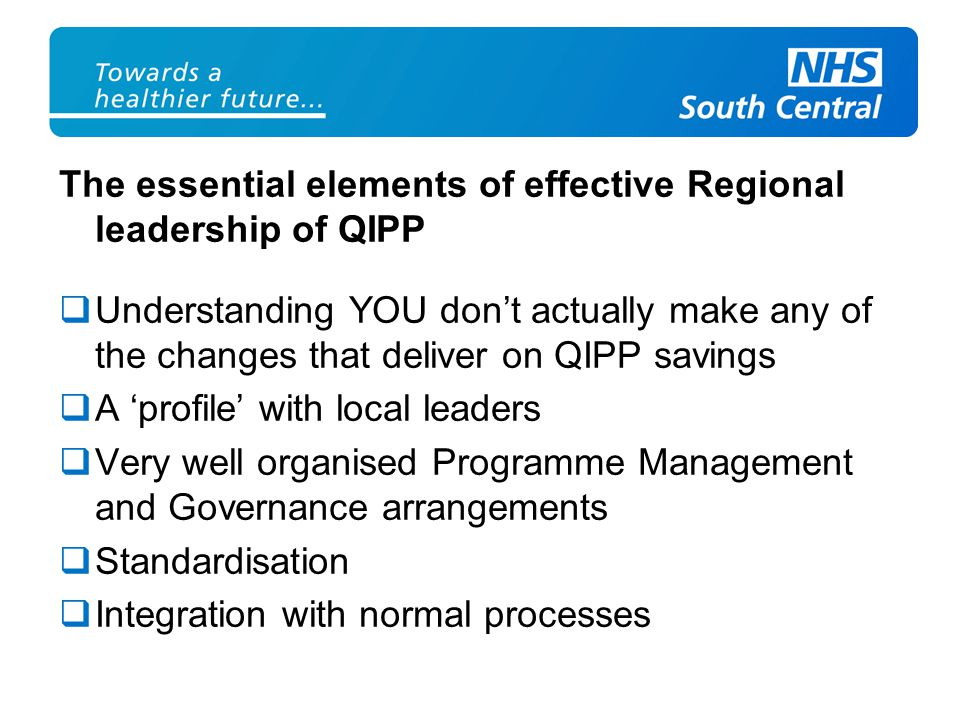 The essential elements of effective Regional leadership of QIPP  Understanding YOU don't actually make any of the changes that deliver on QIPP savings  A 'profile' with local leaders  Very well organised Programme Management and Governance arrangements  Standardisation  Integration with normal processes
