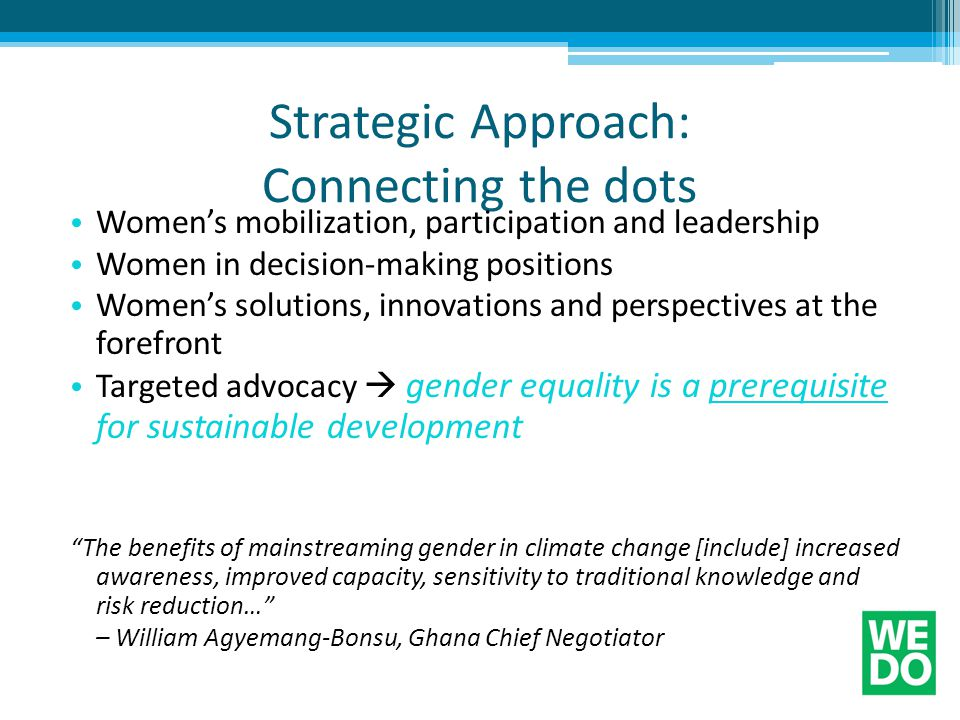 Strategic Approach: Connecting the dots Women's mobilization, participation and leadership Women in decision-making positions Women's solutions, innovations and perspectives at the forefront Targeted advocacy  gender equality is a prerequisite for sustainable development The benefits of mainstreaming gender in climate change [include] increased awareness, improved capacity, sensitivity to traditional knowledge and risk reduction… – William Agyemang-Bonsu, Ghana Chief Negotiator