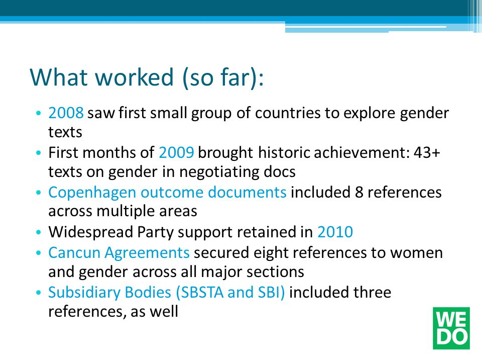 What worked (so far): 2008 saw first small group of countries to explore gender texts First months of 2009 brought historic achievement: 43+ texts on gender in negotiating docs Copenhagen outcome documents included 8 references across multiple areas Widespread Party support retained in 2010 Cancun Agreements secured eight references to women and gender across all major sections Subsidiary Bodies (SBSTA and SBI) included three references, as well