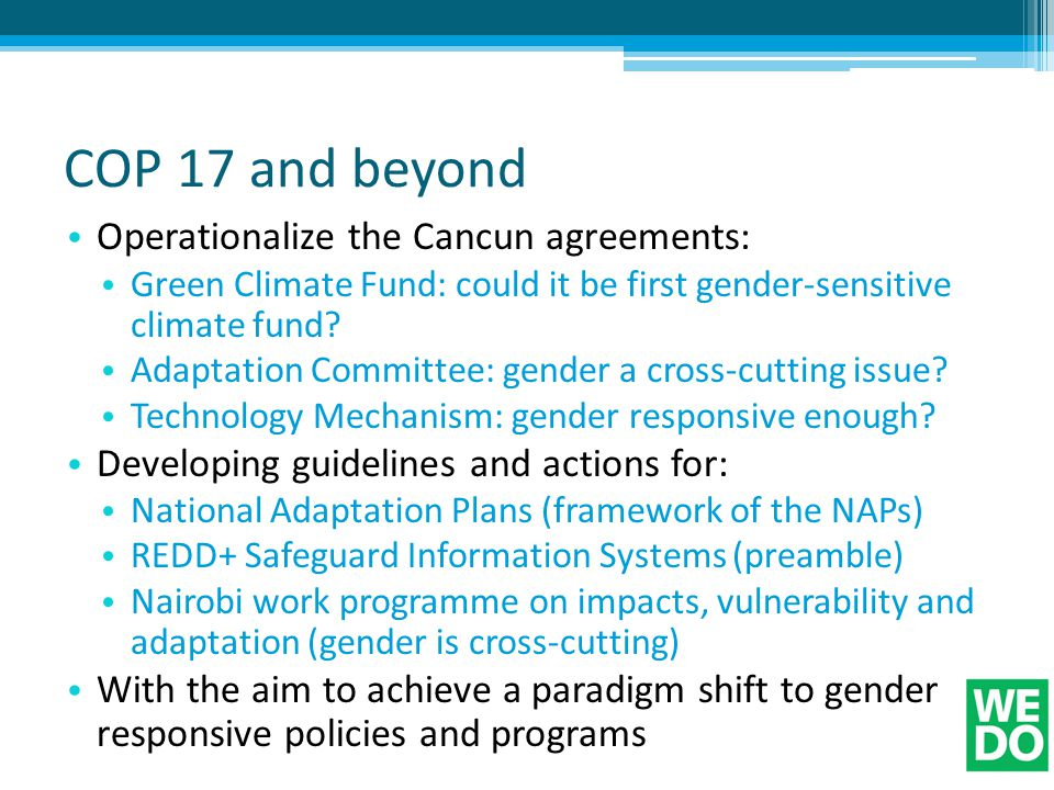 COP 17 and beyond Operationalize the Cancun agreements: Green Climate Fund: could it be first gender-sensitive climate fund.
