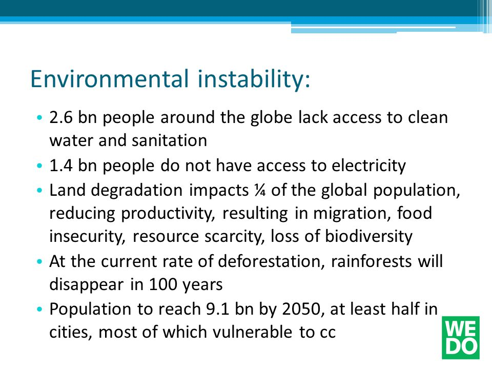 Environmental instability: 2.6 bn people around the globe lack access to clean water and sanitation 1.4 bn people do not have access to electricity Land degradation impacts ¼ of the global population, reducing productivity, resulting in migration, food insecurity, resource scarcity, loss of biodiversity At the current rate of deforestation, rainforests will disappear in 100 years Population to reach 9.1 bn by 2050, at least half in cities, most of which vulnerable to cc