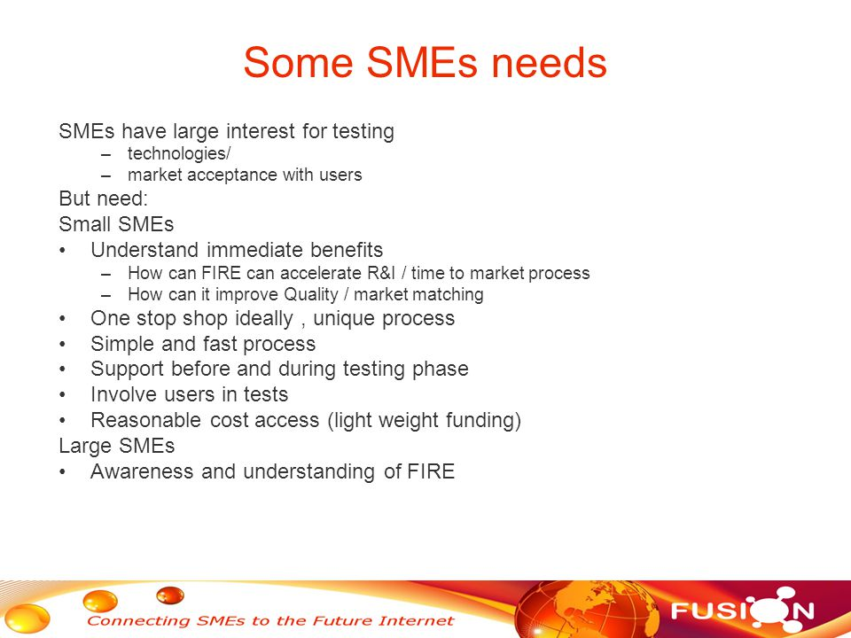 Some SMEs needs SMEs have large interest for testing –technologies/ –market acceptance with users But need: Small SMEs Understand immediate benefits –How can FIRE can accelerate R&I / time to market process –How can it improve Quality / market matching One stop shop ideally, unique process Simple and fast process Support before and during testing phase Involve users in tests Reasonable cost access (light weight funding) Large SMEs Awareness and understanding of FIRE