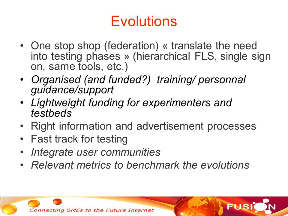 Evolutions One stop shop (federation) « translate the need into testing phases » (hierarchical FLS, single sign on, same tools, etc.) Organised (and funded?) training/ personnal guidance/support Lightweight funding for experimenters and testbeds Right information and advertisement processes Fast track for testing Integrate user communities Relevant metrics to benchmark the evolutions