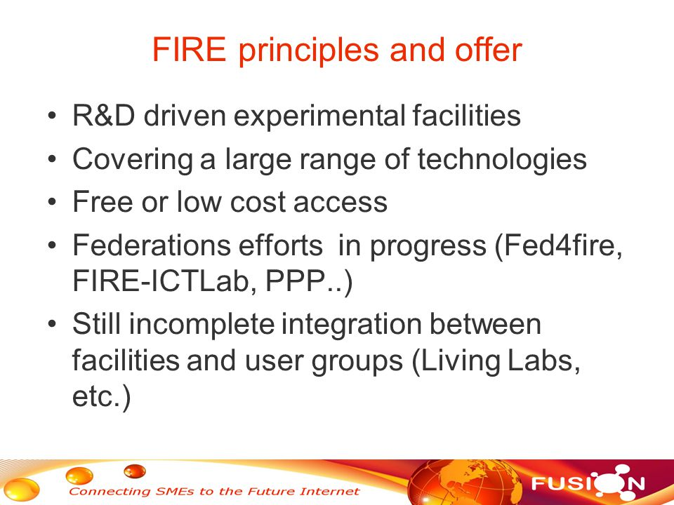FIRE principles and offer R&D driven experimental facilities Covering a large range of technologies Free or low cost access Federations efforts in progress (Fed4fire, FIRE-ICTLab, PPP..) Still incomplete integration between facilities and user groups (Living Labs, etc.)