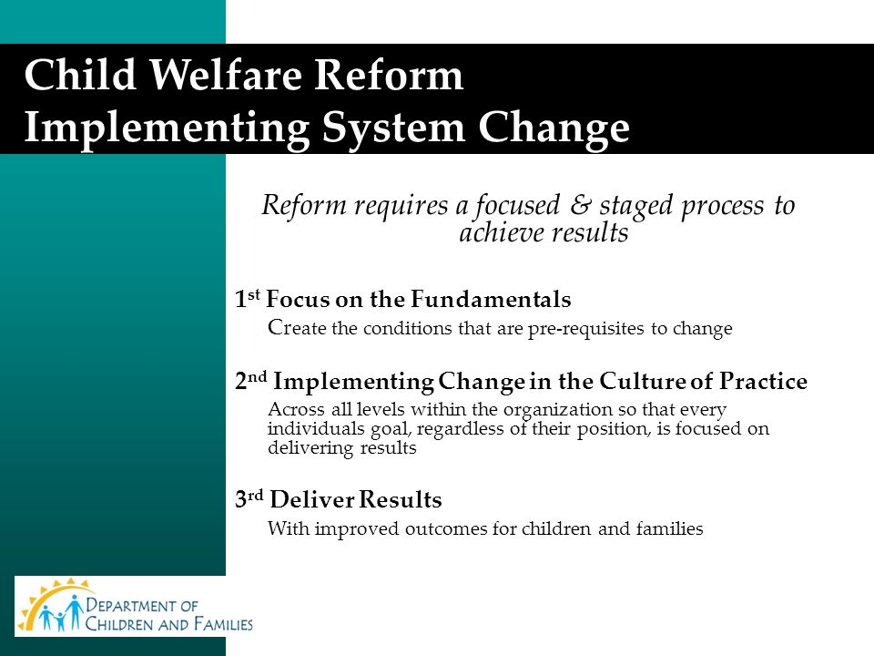 Reform requires a focused & staged process to achieve results 1 st Focus on the Fundamentals Cr eate the conditions that are pre-requisites to change 2 nd Implementing Change in the Culture of Practice Across all levels within the organization so that every individuals goal, regardless of their position, is focused on delivering results 3 rd Deliver Results With improved outcomes for children and families Child Welfare Reform Implementing System Change